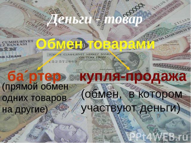 Деньги - товар Обмен товарами (прямой обмен одних товаров на другие)(обмен, в котором участвуют деньги)