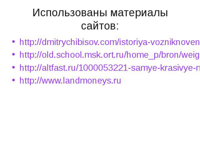 Использованы материалы сайтов: http://dmitrychibisov.com/istoriya-vozniknoveniya-deneghttp://old.school.msk.ort.ru/home_p/bron/weighing/vzv_1.htmhttp://altfast.ru/1000053221-samye-krasivye-monety-mira.htmlhttp://www.landmoneys.ru