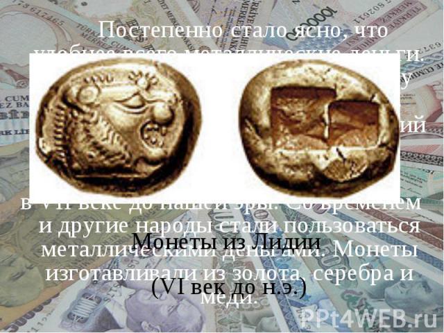Постепенно стало ясно, что удобнее всего металлические деньги. И появились монеты. Они не сразу приняли круглую форму, но суть осталась: кусочек металла, имеющий определённый вес. Первыми выпустили монетылидийцывVIIвеке до нашей эры. Со временем…