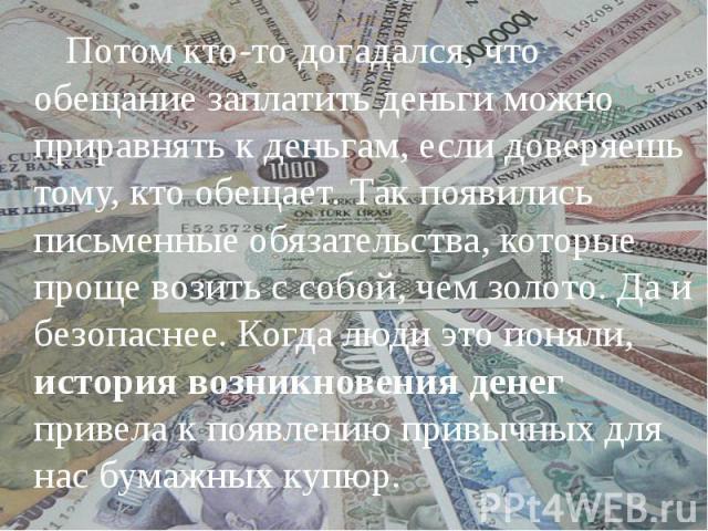 Потом кто-то догадался, что обещание заплатить деньги можно приравнять к деньгам, если доверяешь тому, кто обещает. Так появились письменные обязательства, которые проще возить с собой, чем золото. Да и безопаснее. Когда люди это поняли, история воз…