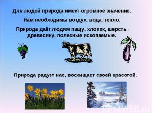 Для людей природа имеет огромное значение.Нам необходимы воздух, вода, тепло.При