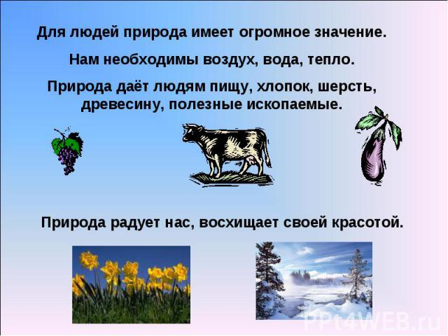 Для людей природа имеет огромное значение.Нам необходимы воздух, вода, тепло.Природа даёт людям пищу, хлопок, шерсть, древесину, полезные ископаемые.Природа радует нас, восхищает своей красотой.