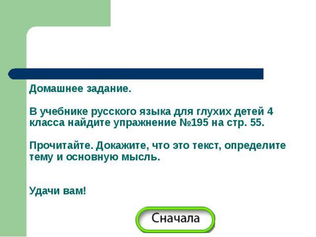 Домашнее задание.В учебнике русского языка для глухих детей 4 класса найдите упражнение №195 на стр. 55. Прочитайте. Докажите, что это текст, определите тему и основную мысль.Удачи вам!