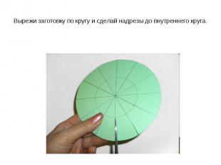 Вырежи заготовку по кругу и сделай надрезы до внутреннего круга.