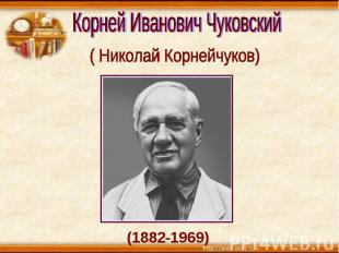 Корней Иванович Чуковский ( Николай Корнейчуков) (1882-1969)