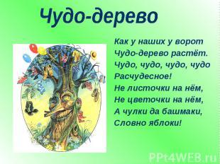 Чудо-дерево Как у наших у воротЧудо-дерево растёт.Чудо, чудо, чудо, чудоРасчудес