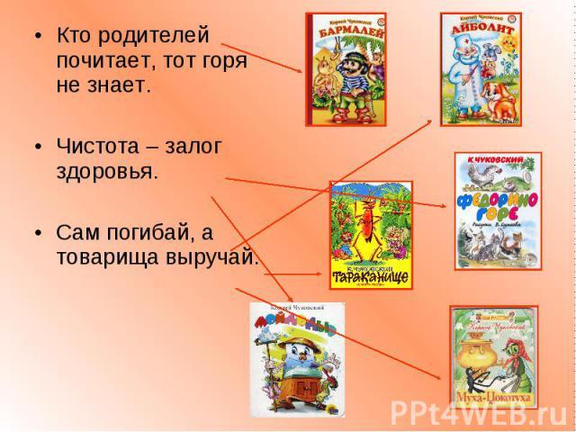 Кто родителей почитает, тот горя не знает.Чистота – залог здоровья. Сам погибай, а товарища выручай.