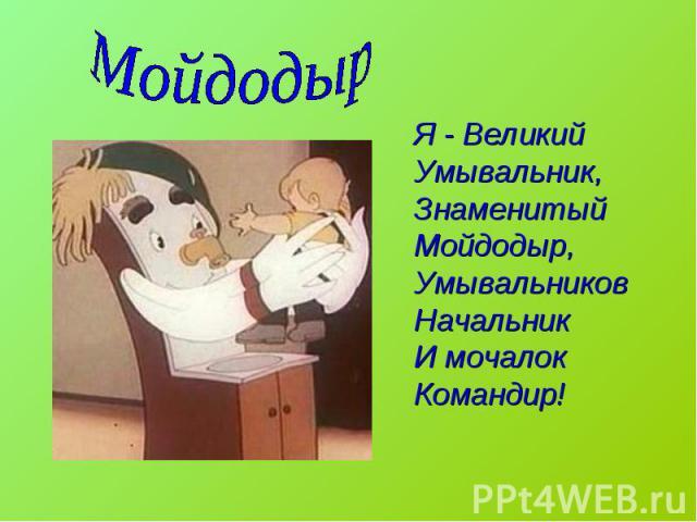 Мойдодыр Я - Великий Умывальник,Знаменитый Мойдодыр,Умывальников НачальникИ мочалок Командир!