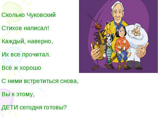 Сколько ЧуковскийСтихов написал!Каждый, наверно,Их все прочитал.Всё ж хорошо С ними встретиться снова,Вы к этому,ДЕТИ сегодня готовы?