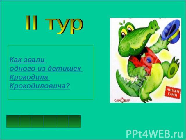 II турКак звали одного из детишек Крокодила Крокодиловича?