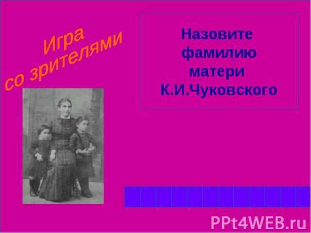 Играсо зрителямиНазовите фамилиюматери К.И.Чуковского