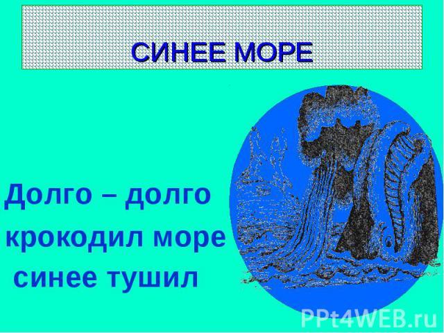 СИНЕЕ МОРЕ Долго – долго крокодил море синее тушил