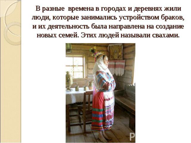 В разные времена в городах и деревнях жили люди, которые занимались устройством браков, и их деятельность была направлена на создание новых семей. Этих людей называли свахами.