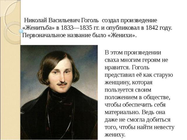 Николай Васильевич Гоголь создал произведение «Женитьба» в 1833—1835 гг. и опубликовал в 1842 году. Первоначальное название было «Женихи».В этом произведении сваха многим героям не нравится. Гоголь представил её как старую женщину, которая пользуетс…