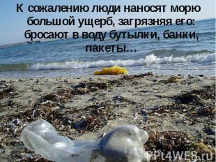 К сожалению люди наносят морю большой ущерб, загрязняя его: бросают в воду бутыл