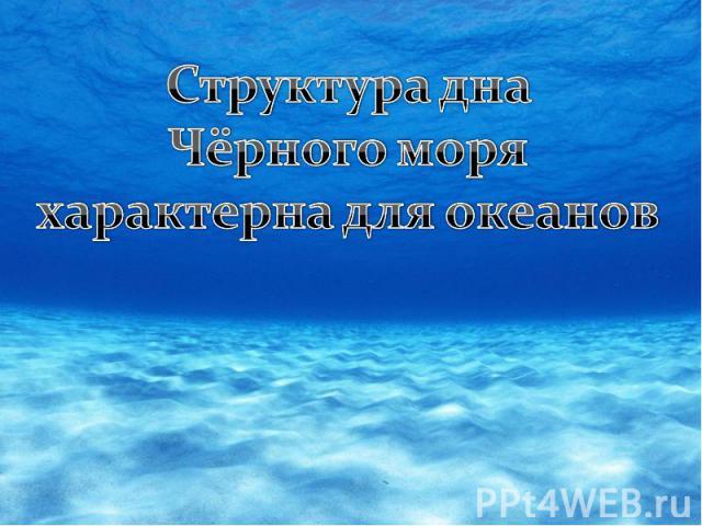 Структура дна Чёрного моряхарактерна для океанов