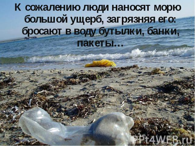К сожалению люди наносят морю большой ущерб, загрязняя его: бросают в воду бутылки, банки, пакеты…