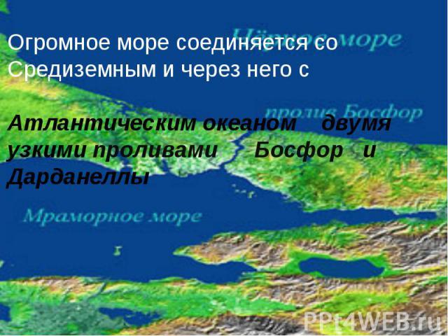 Огромное море соединяется со Средиземным и через него с Атлантическим океаном двумя узкими проливами Босфор и Дарданеллы