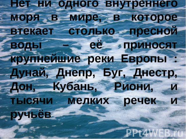 Нет ни одного внутреннего моря в мире, в которое втекает столько пресной воды – её приносят крупнейшие реки Европы : Дунай, Днепр, Буг, Днестр, Дон, Кубань, Риони, и тысячи мелких речек и ручьёв