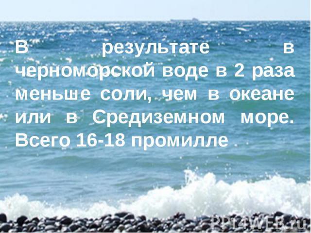 В результате в черноморской воде в 2 раза меньше соли, чем в океане или в Средиземном море. Всего 16-18 промилле