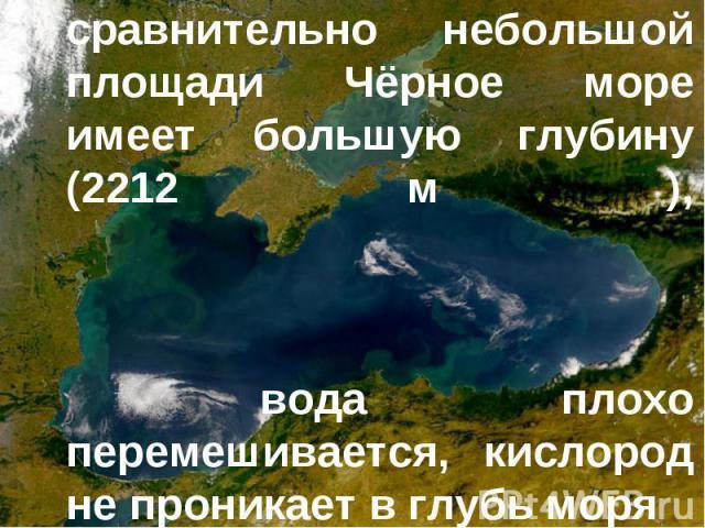Причина в том, что при сравнительно небольшой площади Чёрное море имеет большую глубину (2212 м ), вода плохо перемешивается, кислород не проникает в глубь моря