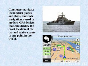 Computers navigate the modern planes and ships, and such navigation is used in m