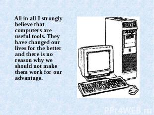 All in all I strongly believe that computers are useful tools. They have changed