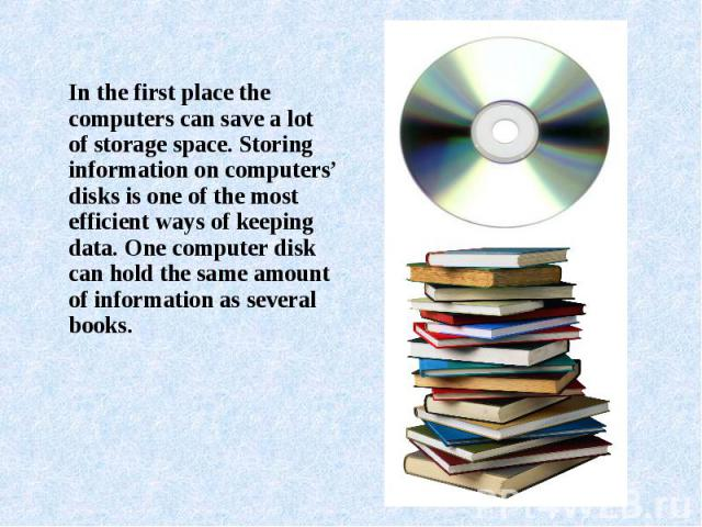 In the first place the computers can save a lot of storage space. Storing information on computers' disks is one of the most efficient ways of keeping data. One computer disk can hold the same amount of information as several books.