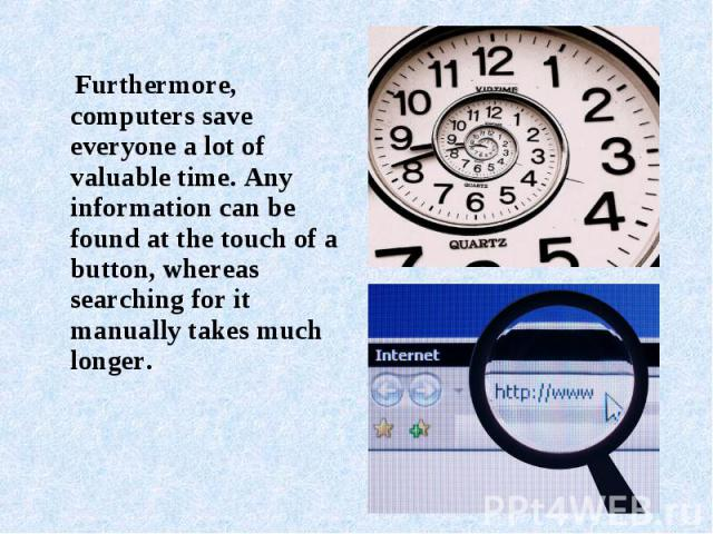 Furthermore, computers save everyone a lot of valuable time. Any information can be found at the touch of a button, whereas searching for it manually takes much longer.
