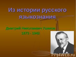 Из истории русского языкознания Дмитрий Николаевич Ушаков1873 - 1942