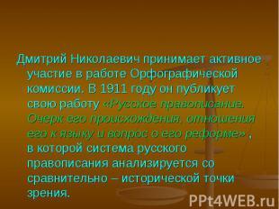 Дмитрий Николаевич принимает активное участие в работе Орфографической комиссии.