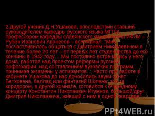 2.Другой ученик Д.Н.Ушакова, впоследствии ставший руководителем кафедры русского