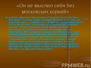 «Он не мыслил себя без московских корней» Вся жизнь Дмитрия Николаевича Ушакова
