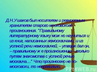 Д.Н.Ушаков был носителем и ревностным хранителем старого московского произношени