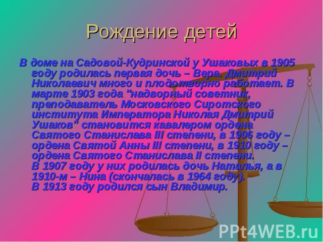 Рождение детей В доме на Садовой-Кудринской у Ушаковых в 1905 году родилась первая дочь – Вера. Дмитрий Николаевич много и плодотворно работает. В марте 1903 года
