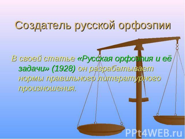 Создатель русской орфоэпии В своей статье «Русская орфоэпия и её задачи» (1928) он разрабатывает нормы правильного литературного произношения.