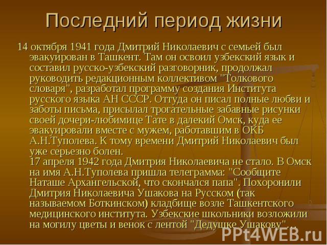 Последний период жизни 14 октября 1941 года Дмитрий Николаевич с семьей был эвакуирован в Ташкент. Там он освоил узбекский язык и составил русско-узбекский разговорник, продолжал руководить редакционным коллективом