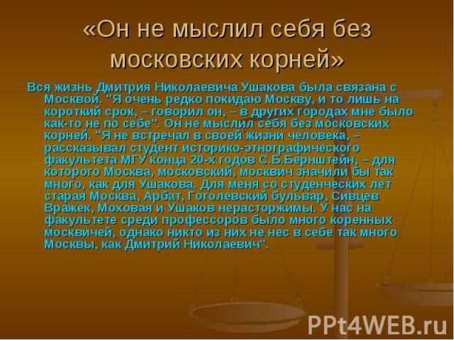 «Он не мыслил себя без московских корней» Вся жизнь Дмитрия Николаевича Ушакова была связана с Москвой.