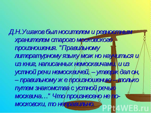 Д.Н.Ушаков был носителем и ревностным хранителем старого московского произношения.