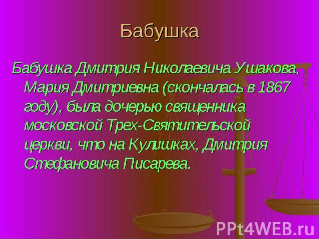 Бабушка Бабушка Дмитрия Николаевича Ушакова, Мария Дмитриевна (скончалась в 1867 году), была дочерью священника московской Трех-Святительской церкви, что на Кулишках, Дмитрия Стефановича Писарева.