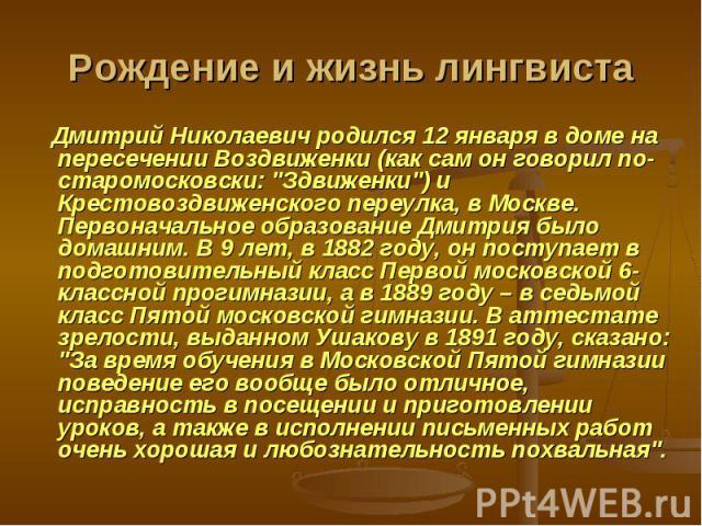 Рождение и жизнь лингвиста Дмитрий Николаевич родился 12 января в доме на пересечении Воздвиженки (как сам он говорил по-старомосковски: