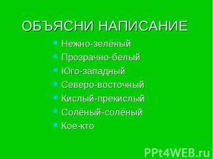 ОБЪЯСНИ НАПИСАНИЕ Нежно-зелёныйПрозрачно-белыйЮго-западныйСеверо-восточныйКислый