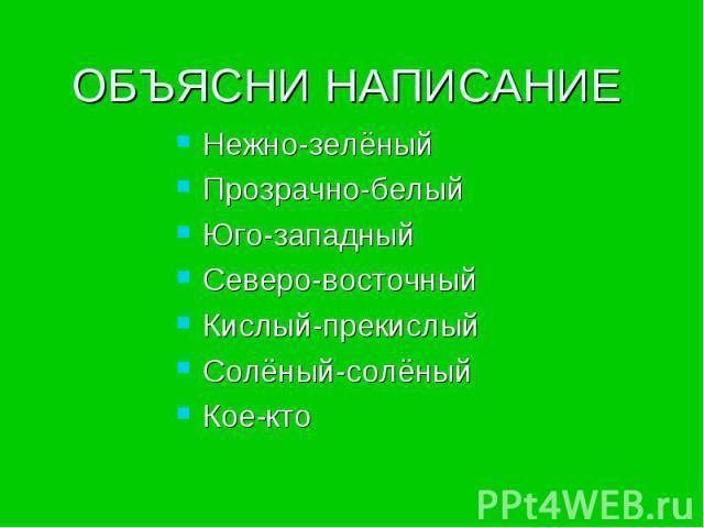 ОБЪЯСНИ НАПИСАНИЕ Нежно-зелёныйПрозрачно-белыйЮго-западныйСеверо-восточныйКислый-прекислыйСолёный-солёныйКое-кто
