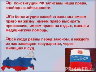 В Конституции РФ записаны наши права, свободы и обязанности. По Конституции наше