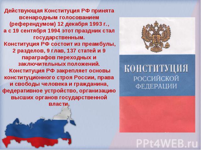 Действующая Конституция РФ принята всенародным голосованием (референдумом) 12 декабря 1993 г.,а с 19 сентября 1994 этот праздник стал государственным. Конституция РФ состоит из преамбулы, 2 разделов, 9 глав, 137 статей и 9 параграфов переходных и за…