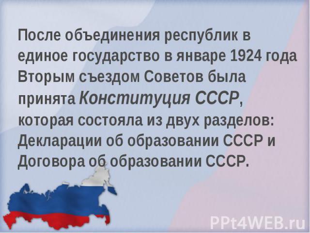 После объединения республик в единое государство в январе 1924 года Вторым съездом Советов была принята Конституция СССР, которая состояла из двух разделов: Декларации об образовании СССР и Договора об образовании СССР.