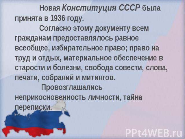 Новая Конституция СССР была принята в 1936 году. Согласно этому документу всем гражданам предоставлялось равное всеобщее, избирательное право; право на труд и отдых, материальное обеспечение в старости и болезни, свобода совести, слова, печати, собр…