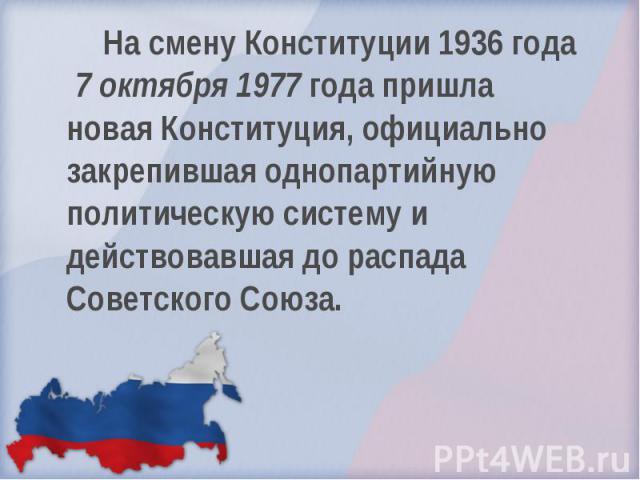 На смену Конституции 1936 года 7 октября 1977 года пришла новая Конституция, официально закрепившая однопартийную политическую систему и действовавшая до распада Советского Союза.