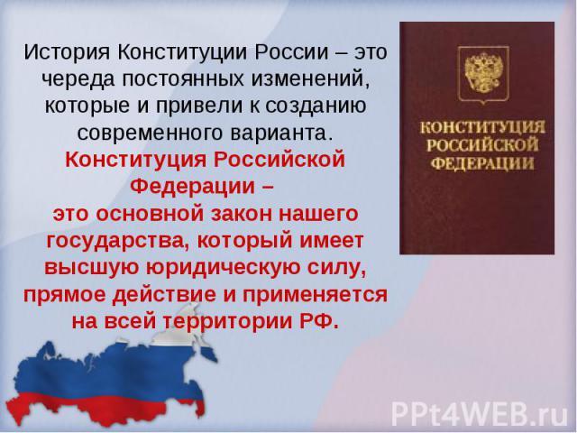 История Конституции России – это череда постоянных изменений, которые и привели к созданию современного варианта.Конституция Российской Федерации – это основной закон нашего государства, который имеет высшую юридическую силу, прямое действие и приме…