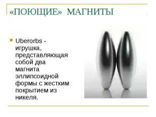 «ПОЮЩИЕ» МАГНИТЫ Uberorbs - игрушка, представляющая собой два магнита эллипсоидн